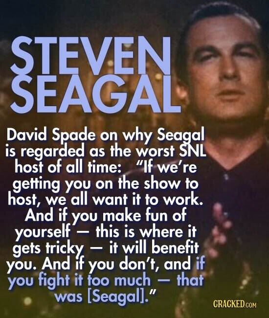 EVEN SEAGAL David Spade on why Seagal is regarded as the worst SNL host of all time: If we're getting you the show on to host, we all want it to work. And if you make fun of yourself- this is where it gets tricky it will benefit YOU. And