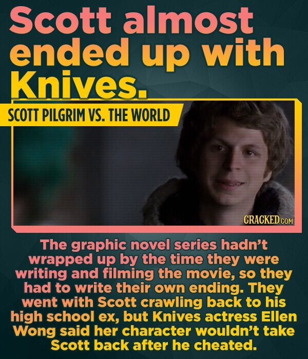 Scott almost ended up with Knives. SCOTT PILGRIM VS. THE WORLD CRACKED COM The graphic novel series hadn't wrapped up by the time they were writing and filming the movie, sO they had to write their own ending. They went with Scott crawling back to his high school ex, but Knives