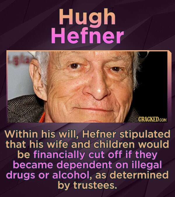 Hugh Hefner Within his will, Hefner stipulated that his wife and children would be financially cut off if they became dependent on illegal drugs or alcohol, as determined by trustees.