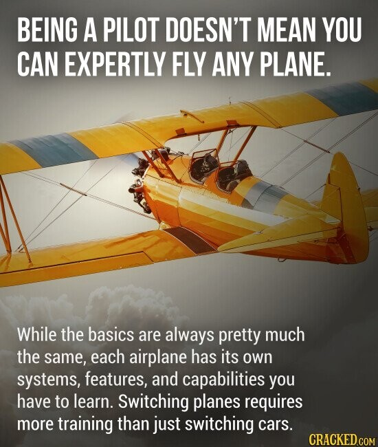 BEING A PILOT DOESN'T MEAN YOU CAN EXPERTLY FLY ANY PLANE. While the basics are always pretty much the same, each airplane has its own systems, features, and capabilities you have to learn. Switching planes requires more training than just switching cars.