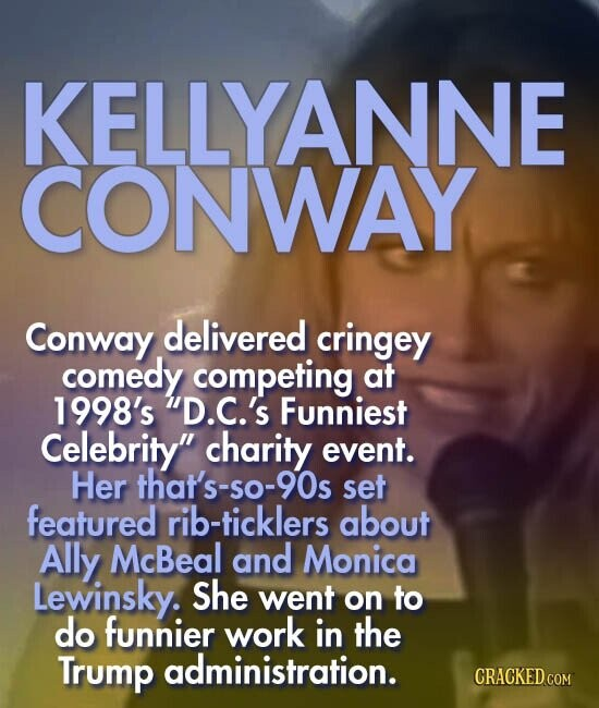 KELLYANNE CONWAY Conway delivered cringey comedy competing at 1998's D.C.'s Funniest Celebrity charity event. Her that's-50-90s set featured rib-ticklers about Ally McBeal and Monica Lewinsky. She went on to do funnier work in the Trump administration.