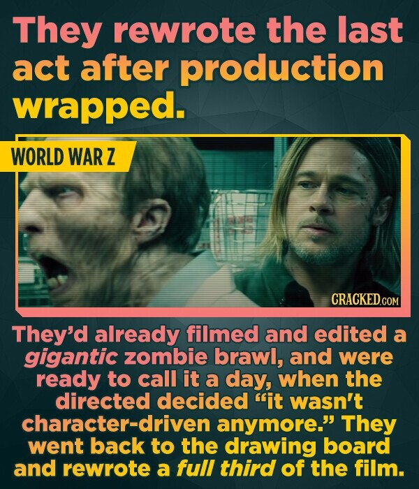 They rewrote the last act after production wrapped. WORLD WAR Z CRACKED.COM They'd already filmed and edited a gigantic zombie brawl, and were ready to call it a day, when the directed decided it wasn't character-driven anymore. They went back to the drawing board and rewrote a full third of