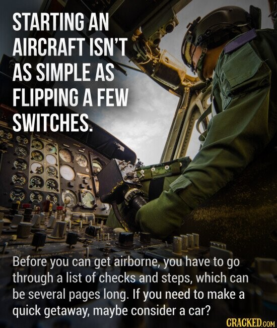 STARTING AN AIRCRAFT ISN'T AS SIMPLE AS FLIPPING A FEW SWITCHES. Before you can get airborne, you have to go through a list of checks and steps, which can be several pages long. If you need to make a quick getaway, maybe consider a car?