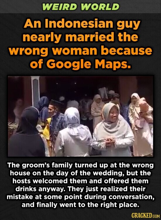 WEIRD WORLD An Indonesian guy nearly married the wrong woman because of Google Maps. The groom's family turned up at the wrong house on the day of the wedding, but the hosts welcomed them and offered them drinks anyway. They just realized their mistake at some point during conversation, and