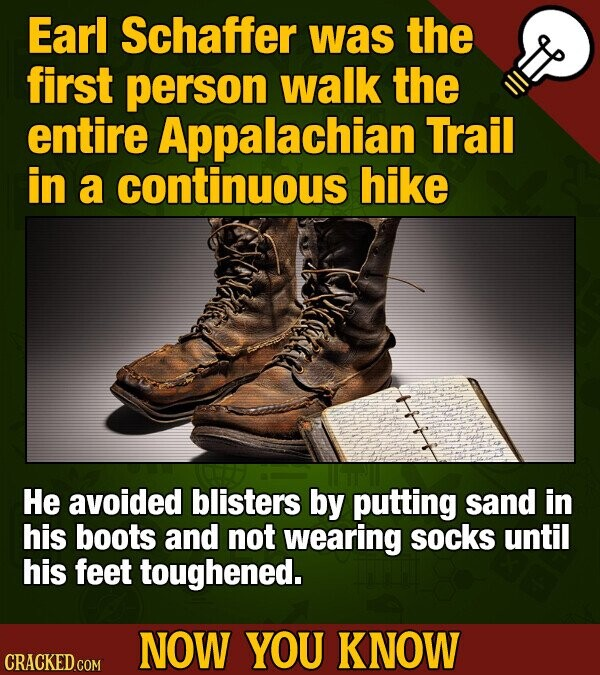 Earl Schaffer was the first person walk the entire Appalachian Trail in a continuous hike He avoided blisters by putting sand in his boots and not wea