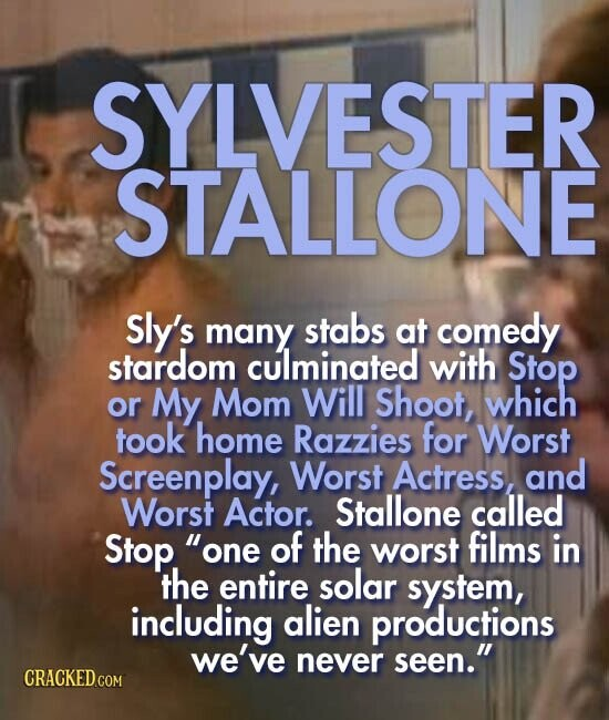 SYLVESTER STALLONE Sly's many stabs at comedy stardom culminated with Stop or My. Mom Will Shoot, which took home Razzies for Worst Screenplay, Worst Actress, and Worst Actor. Stallone called Stop. one of the worst films in the entire solar system, including alien productions we've never seen.