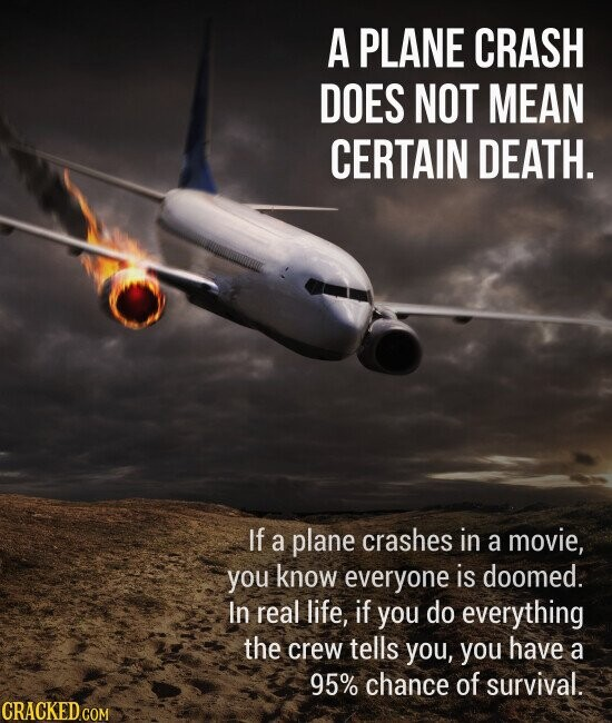 A PLANE CRASH DOES NOT MEAN CERTAIN DEATH. If a plane crashes in a movie, you know everyone is doomed. In real life, if you do everything the crew tells you, you have a 95% chance of survival.