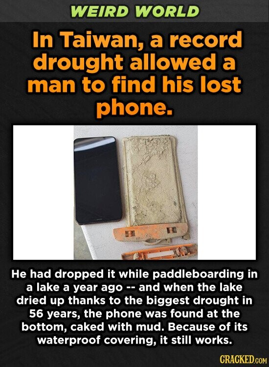 WEIRD WORLD In Taiwan, a record drought allowed a man to find his lost phone. He had dropped it while paddleboarding in a lake a year ago and when the lake dried up thanks to the biggest drought in 56 years, the phone was found at the bottom, caked with
