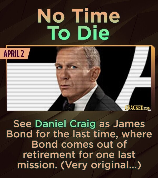 No Time To Die APRIL 2 CRACKED .COM. See Daniel Craig as James Bond for the last time, where Bond comes out of retirement for one last mission. (Very