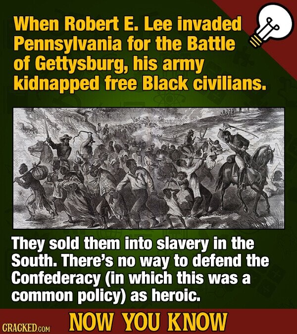 When Robert E. Lee invaded Pennsylvania for the Battle of Gettysburg, his army kidnapped free Black civilians. They sold them into slavery in the Sout