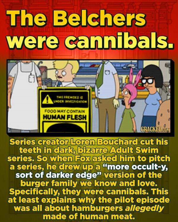 The Belchers were cannibals. 146 POERTES 6 UOE N6A7C F0OD MAY CONTAIN HUMAN FLESH GRACKED Series creator Loren Bouchard cut his teeth in dark, bizarre Adult Swim series. So when Fox asked him to pitch a series, he drew up a more occult-y, sort of darker edge version of the