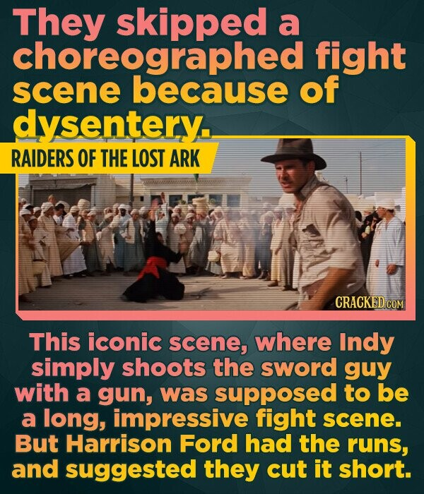 They skipped a choreographed fight scene because of dysentery. RAIDERS OF THE LOST ARK CRACKED COM This iconic scene, where Indy simply shoots the sword guy with a gun, was supposed to be a long, impressive fight scene. But Harrison Ford had the runs, and suggested they cut it short.