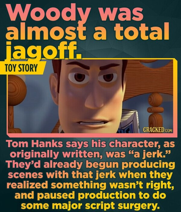 Woody was almost a total jagoff. TOY STORY CRACKED COM Tom Hanks says his character, as originally written, was a jerk. They'd already begun producing scenes with that jerk when they realized something wasn't right, and paused production to do some major script surgery.