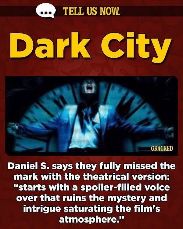 TELL US NOW. Dark City CRACKED Daniel s. says they fully missed the mark with the theatrical version: starts with a spoiler-filled voice over that ruins the mystery and intrigue saturating the film's atmosphere.
