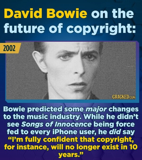 David Bowie on the future of copyright: 2002 CRACKED COM Bowie predicted some major changes to the music industry. While he didn't see Songs of Innoce