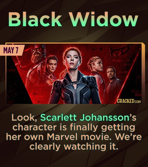 Black Widow MAY 7 CRACKEDCON Look, Scarlett Johansson's character is finally getting her own Marvel movie. We're clearly watching it.