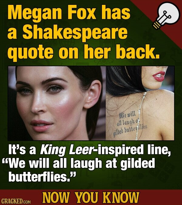 Megan Fox has a Shakespeare quote on her back. bepill alllanal bulletA ailded It's a King Leer-inspired line, We will all laugh at gilded butterflies. NOW YOU KNOW CRACKED COM