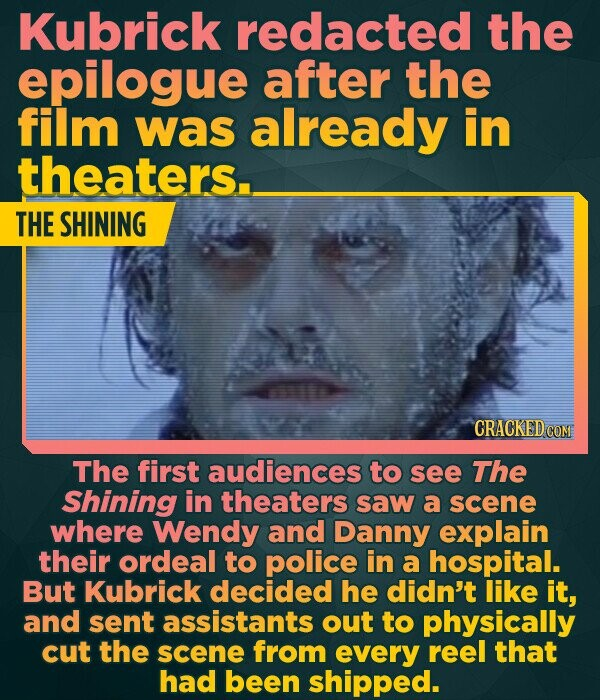 Kubrick redacted the epilogue after the film was already in theaters.. THE SHINING The first audiences to see The Shining in theaters saw a scene where Wendy and Danny explain their ordeal to police in a hospital. But Kubrick decided he didn't like it, and sent assistants out to