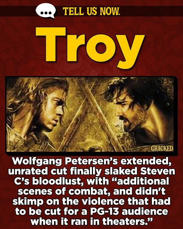 TELL US NOW. Troy CRACKED Wolfgang Petersen's extended, unrated cut finally slaked Steven C's bloodlust, with additional scenes of combat, and didn't skimp on the violence that had to be cut for a PG-13 audience when it ran in theaters.