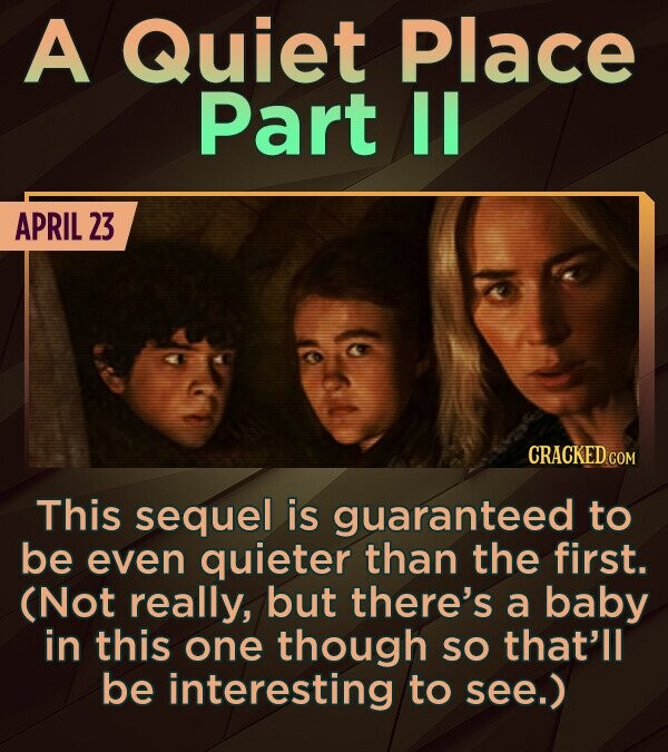 A Quiet Place Part IL APRIL 23 CRACKED COM This sequel is guaranteed to be even quieter than the first. (Not really, but there's a baby in this one th