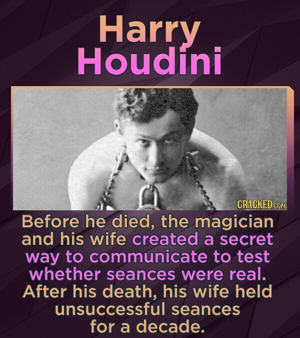 Harry Houdini CRACKED COM Before he died, the magician and his wife created a secret way to communicate to test whether seances were real. After his death, his wife held unsuccessful seances for a decade.