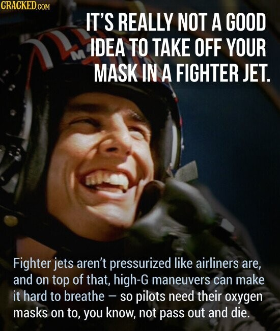 IT'S REALLY NOT A GOOD IDEA TO TAKE OFF YOUR MASK IN A FIGHTER JET. Fighter jets aren't pressurized like airliners are, and on top of that, high-G maneuvers can make it hard to breathe - so pilots need their oxygen masks on to, you know, not pass out and