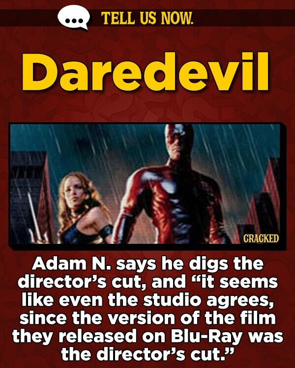 TELL US NOW. Daredevil CRACKED Adam N. says he digs the director's cut, and it seems like even the studio agrees, since the version of the film they released on Blu-Ray was the director's cut.