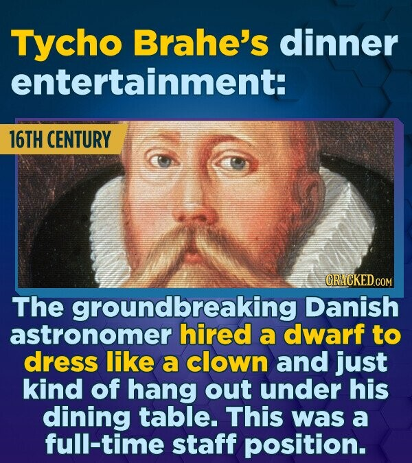 Tycho Brahe's dinner entertainment: 16TH CENTURY CRACKEDcO The groundbreaking Danish astronomer hired a dwarf to dress like a clown and just kind of h