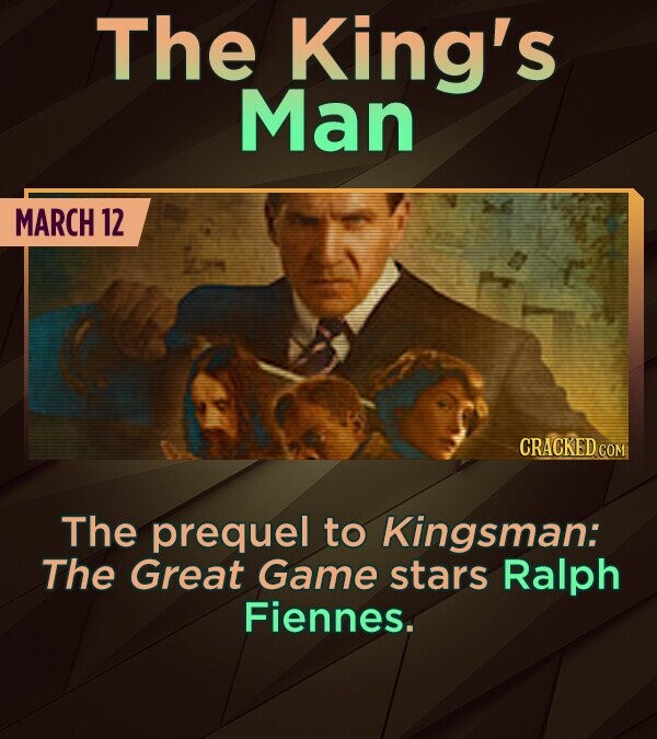 The King's Man MARCH 12 CRACKED COM The prequel to Kingsman: The Great Game stars Ralph Fiennes.