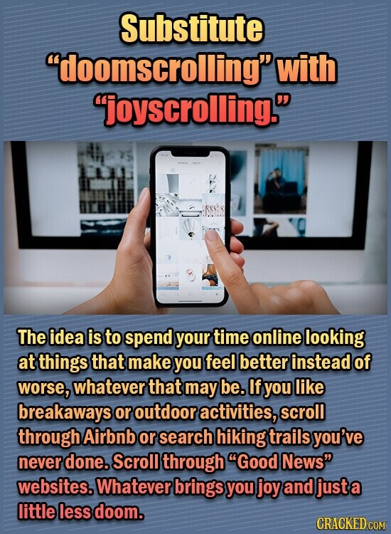 Substitute doomscrolling with joyscrolling. The idea is to spend your time online looking at things that make you feel better instead of worse, whatever that may be. If you like breakaways or outdoor activities, scroll through Airbnb or search hiking trails you've never done. Scroll through Good News websites. Whatever