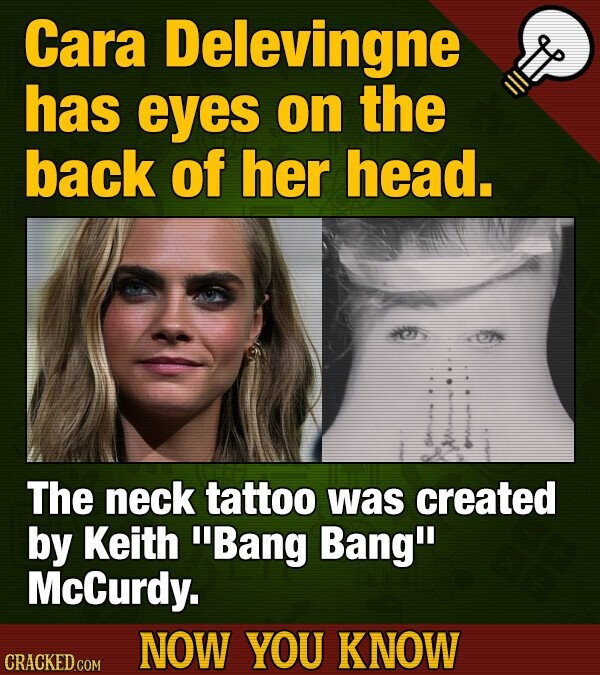 Cara Delevingne has eyes on the back of her head. The neck tattoo was created by Keith Bang Bang McCurdy. NOW YOU KNOW CRACKED COM