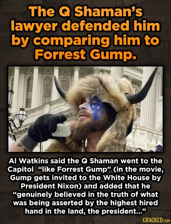 The Q Shaman's lawyer defended him by comparing him to Forrest Gump. Al Watkins said the Q Shaman went to the Capitol like Forrest Gump Cin the movie, Gump gets invited to the White House by President Nixon) and added that he genuinely believed in the truth of what was