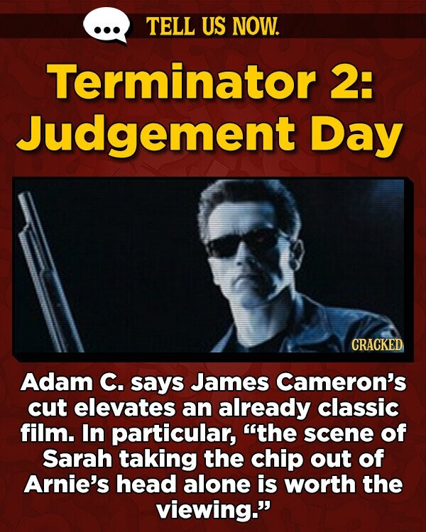 TELL US NOW. Terminator 2: Judgement Day CRACKED Adam C. says James Cameron's cut elevates an already classic film. In particular, the scene of Sarah taking the chip out of Arnie's head alone is worth the viewing.