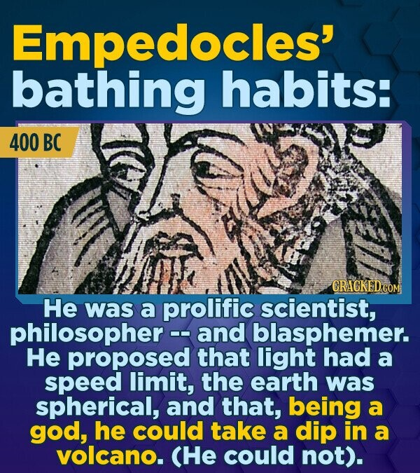 Empedocles' bathing habits: 400 BC He was a prolific scientist, philosopher and blasphemer. He proposed that light had a speed limit, the earth was sp