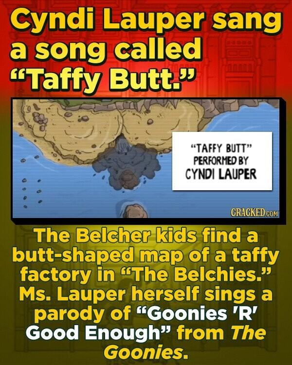 Cyndi Lauper sang a song called Taffy Butt. TAFFY BUTT PERFORMED BY CYNDI LAUPER CRACKED CO The Belcher kids find a butt-shaped map of a taffy factory in The Belchies. Ms. Lauper herself sings a parody of Goonies 'R' Good Enough from The Goonies.