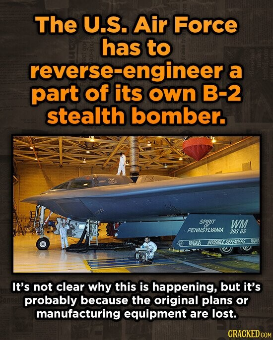 The U.S. Air Force has to reverse-engineera reverse-e a part of its own B-2 stealth bomber. SPIRIT WM OF PENNSYZVANIA 393 BS 6T ISSEEDEFENDERS It's not clear why this is happening, but it's probably because the original plans or manufacturing equipment are lost.