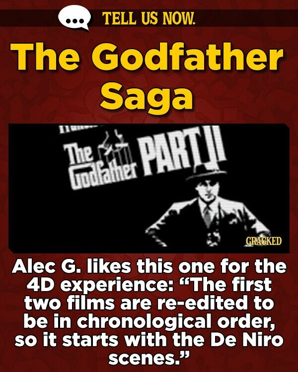 TELL US NOW. The Godfather Saga The 33 PARTII Godfalher CRAGKED Alec G. likes this one for the 4D experience: The first two films are re-edited to be in chronological order, sO it starts with the De Niro scenes.