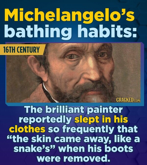Michelangelo's bathing habits: 16TH CENTURY CRACKED COM The brilliant painter reportedly slept in his clothes SO frequently that the skin came away,