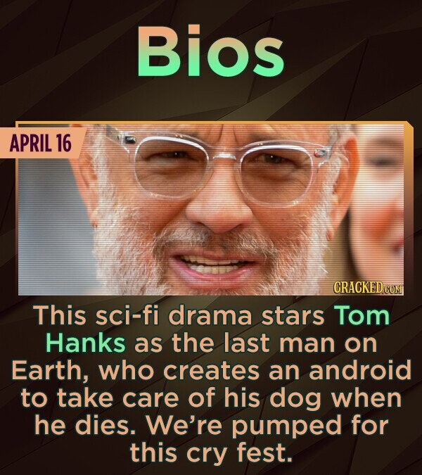 Bios APRIL 16 CRACKEDCON This sci-fi drama stars Tom Hanks as the last man on Earth, who creates an android to take care of his dog when he dies. We'r