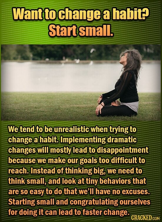 Want to change a habit? Start small. We tend to be unrealistic when trying to change a habit. Implementing dramatic changes will mostly lead to disappointment because We make our goals too difficult to reach. Instead of thinking big, we need to think small, and look at tiny behaviors that