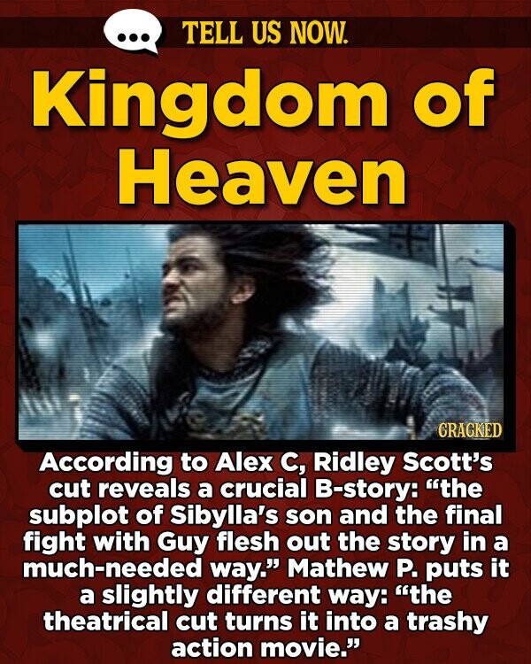 TELL US NOW. Kingdom of Heaven CRAGKED According to Alex C, Ridley Scott's cut reveals a crucial B-story: the subplot of Sibylla's son and the final fight with Guy flesh out the story in a much-needed way. Mathew P. puts it a slightly different way: the theatrical cut turns it