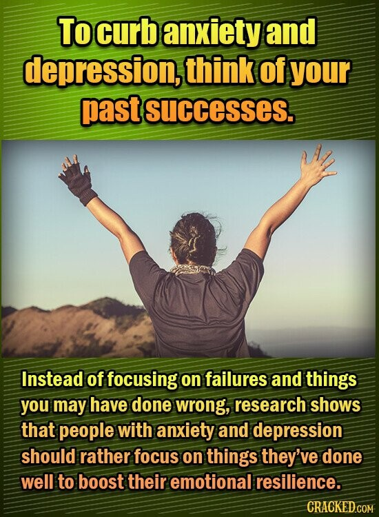 TO curb anxiety and depression, think of your past successes. Instead of focusing on failures and things you may have done wrong, research shows that people with anxiety and depression should rather focus on things they've done well to boost their emotional resilience.