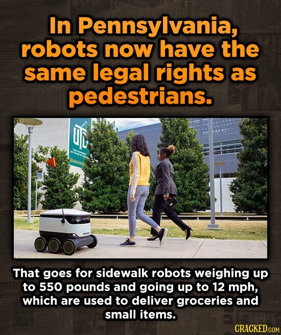 In Pennsylvania, robots now have the same legal rights as pedestrians. That goes for sidewalk robots weighing up to 550 pounds and going up to 12 mph, which are used to deliver groceries and small items.