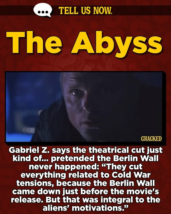 TELL US NOW. The Abyss CRACKED Gabriel Z. says the theatrical cut just kind of... pretended the Berlin Wall never happened: They cut everything related to Cold War tensions, because the Berlin Wall came down just before the movie's release. But that was integral to the aliens' motivations.