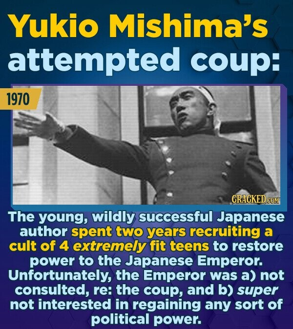 Yukio Mishima's attempted coup: 1970 The young, wildly successful Japanese author spent two years recruiting a cult of 4 extremely fit teens to restor