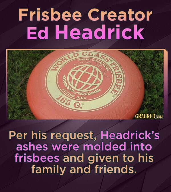 Frisbee Creator Ed Headrick CLASs CBAMPIONS WORLD RISBEF WORLD PLYING 165 Mueilb DISC Go Per his request, Headrick's ashes were molded into frisbees and given to his family and friends.