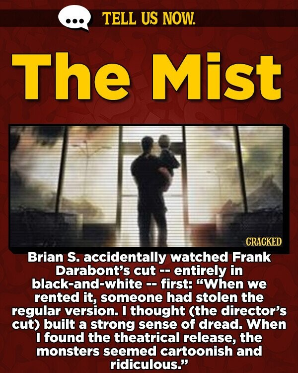 TELL US NOW. The Mist CRACKED Brian S. accidentally watched Frank Darabont's cut entirely in black-and-white-- first: When we rented it, someone had stolen the regular version. I thought (the director's cut) built a strong sense of dread. When I found the theatrical release, the monsters seemed cartoonish and ridiculous.