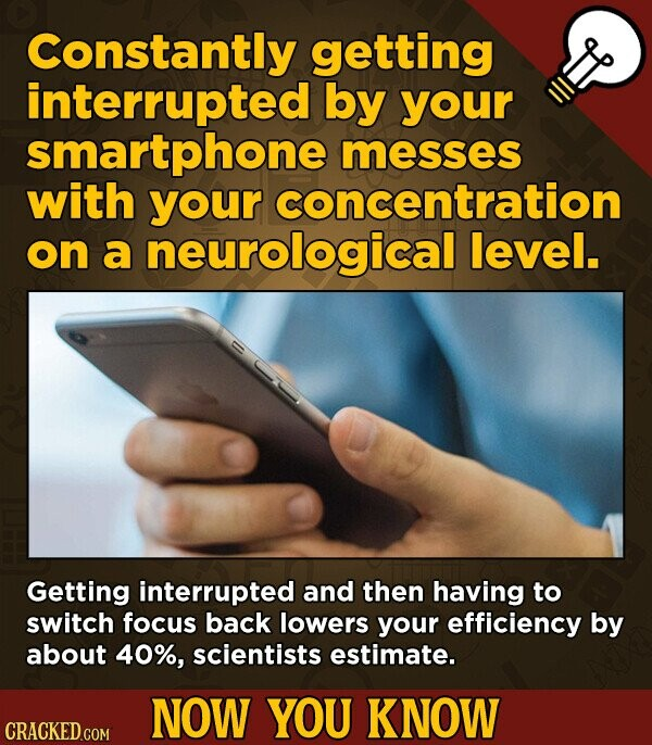 Constantly getting interrupted by your smartphone messes with your concentration on a neurological level. Getting interrupted and then having to switch focus back lowers your efficiency by about 40%, scientists estimate. NOW YOU KNOW