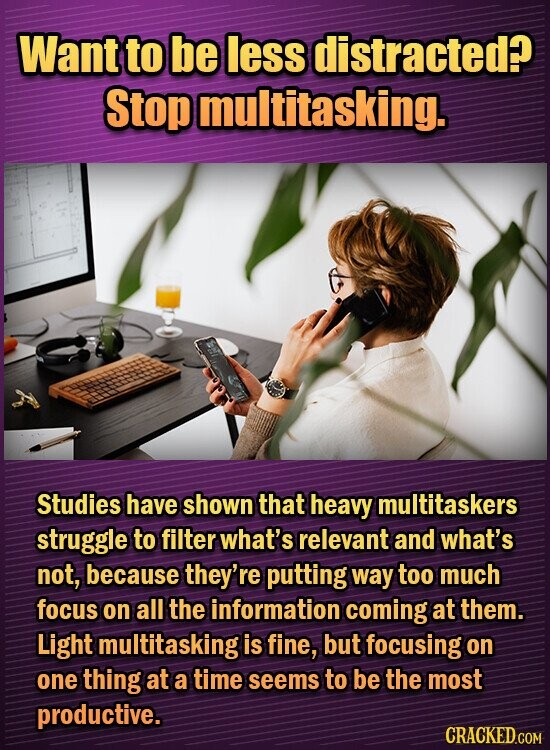 Want to be less distracted? Stop multitasking. Studies have shown that heavy multitaskers struggle to filter what's relevant and what's not, because they're putting way too much focus on all the information coming at them. Light multitasking is fine, but focusing on one thing at a time seems to be