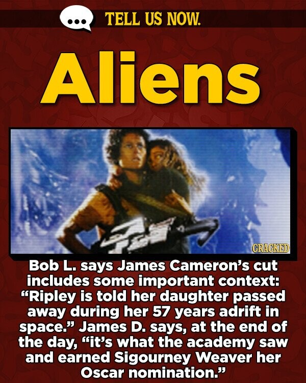 TELL US NOW. Aliens CRAGKED Bob L. says James Cameron's cut includes some important context: Ripley is told her daughter passed away during her 57 years adrift in space. James D. says, at the end of the day, it's what the academy saw and earned Sigourney Weaver her Oscar nomination.